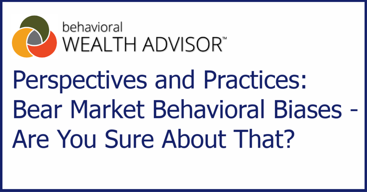 Behavioral Advisor Perspective and Practices: Bear Market Behavioral Biases - Are You Sure About That?