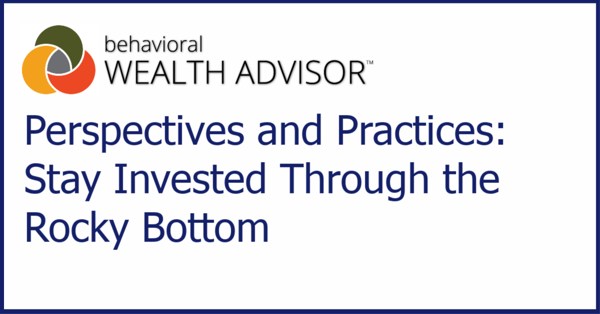 Behavioral Advisor Perspectives and Practices: Stay Invested Through the Rocky Bottom